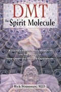 DMT: The Spirit Molecule: A Doctor's Revolutionary Research into the Biology of Near-Death and Mystical Experiences - Rick Strassman M.D.
