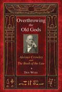 Overthrowing the Old Gods: Aleister Crowley and the Book of the Law - Don Webb