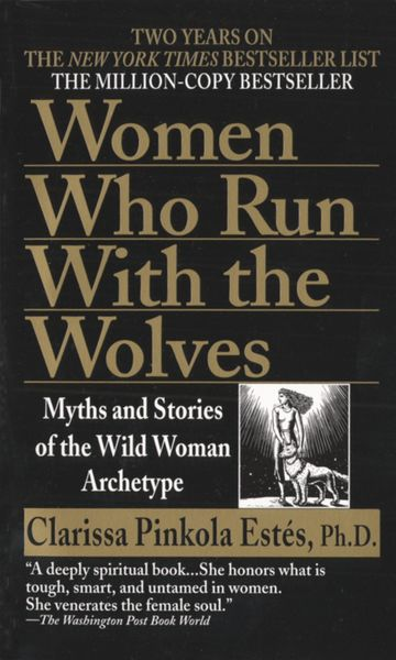 Women Who Run with the Wolves: Myths and Stories of the Wild Woman Archetype - Clarissa Pinkola Estés: