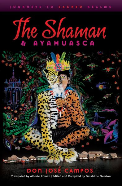 The Shaman and Ayahuasca: Journeys to Sacred Realms - Don Jose Campos