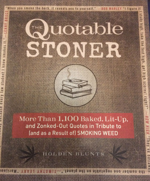 Holden Blunts: The Quotable Stoner: More that 1,100 Baked, Lit-Up, and Zonked-Out Quotes in Tribute to (and as a Result of) Smoking Weed